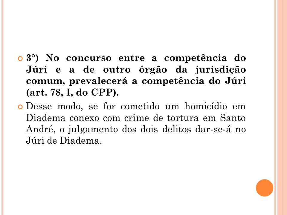 3°) No concurso entre a competência do Júri e a de outro órgão da jurisdição comum, prevalecerá a competência do Júri (art. 78, I, do CPP).