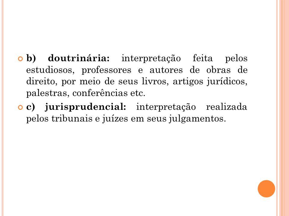 b) doutrinária: interpretação feita pelos estudiosos, professores e autores de obras de direito, por meio de seus livros, artigos jurídicos, palestras, conferências etc.
