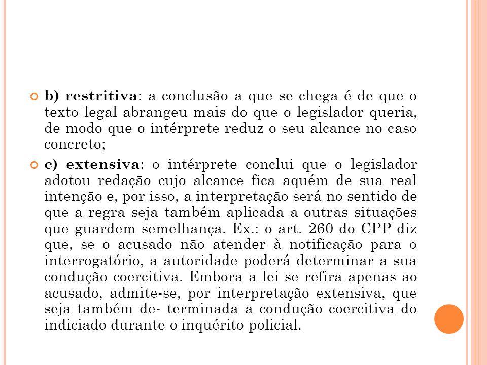b) restritiva: a conclusão a que se chega é de que o texto legal abrangeu mais do que o legislador queria, de modo que o intérprete reduz o seu alcance no caso concreto;