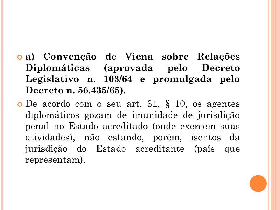 a) Convenção de Viena sobre Relações Diplomáticas (aprovada pelo Decreto Legislativo n. 103/64 e promulgada pelo Decreto n. 56.435/65).