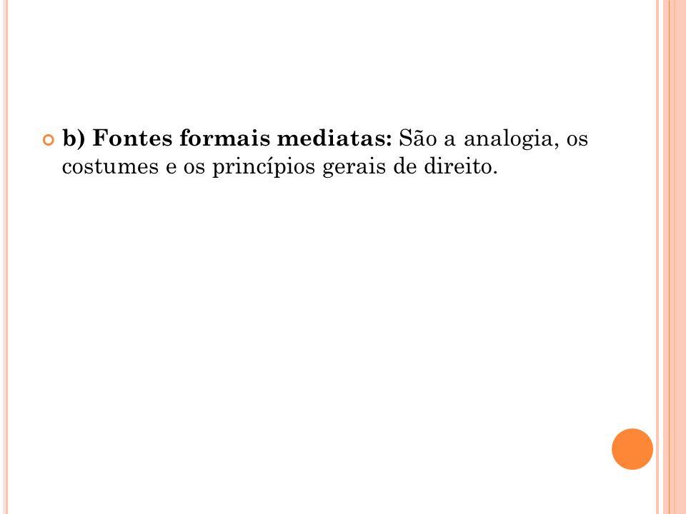 b) Fontes formais mediatas: São a analogia, os costumes e os princípios gerais de direito.