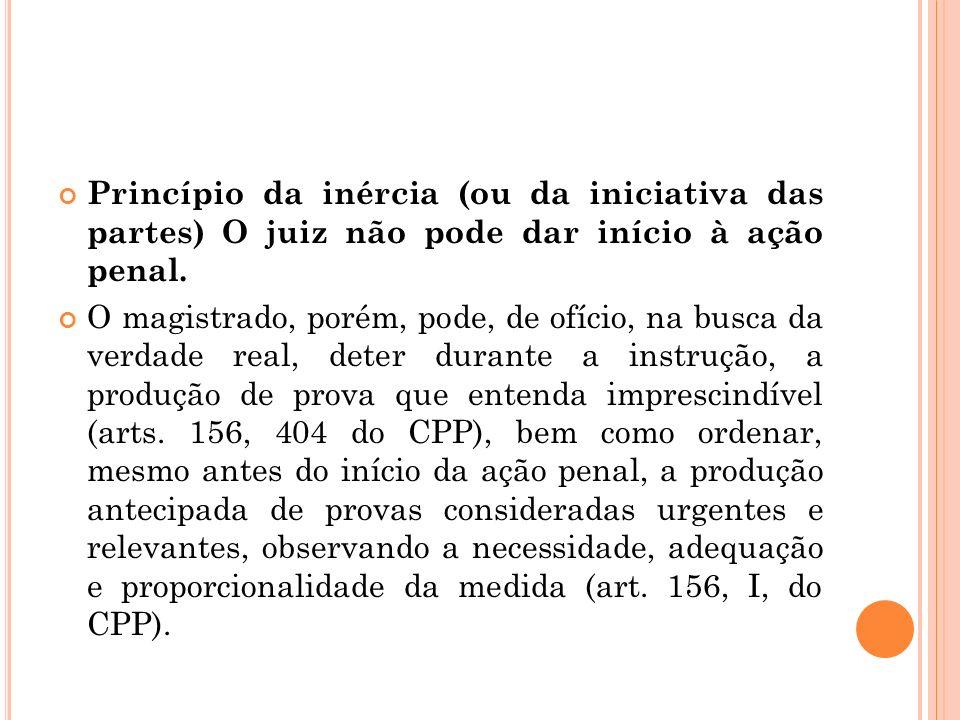 Princípio da inércia (ou da iniciativa das partes) O juiz não pode dar início à ação penal.