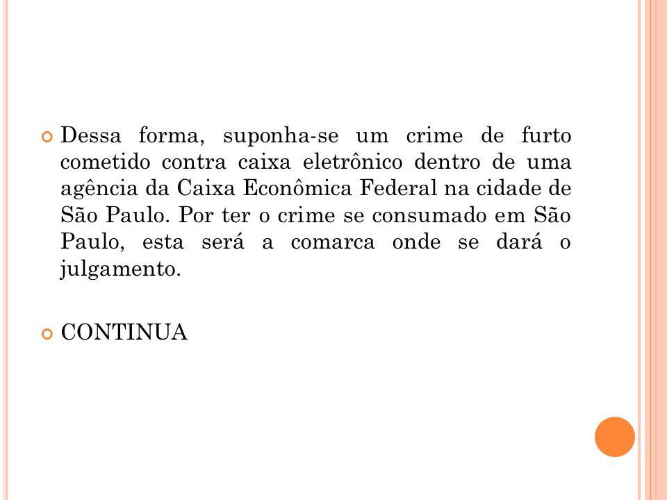 Dessa forma, suponha-se um crime de furto cometido contra caixa eletrônico dentro de uma agência da Caixa Econômica Federal na cidade de São Paulo. Por ter o crime se consumado em São Paulo, esta será a comarca onde se dará o julgamento.