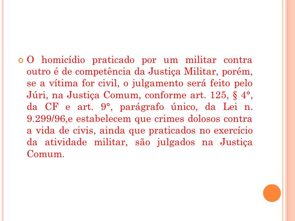 O homicídio praticado por um militar contra outro é de competência da Justiça Militar, porém, se a vítima for civil, o julgamento será feito pelo Júri, na Justiça Comum, conforme art.