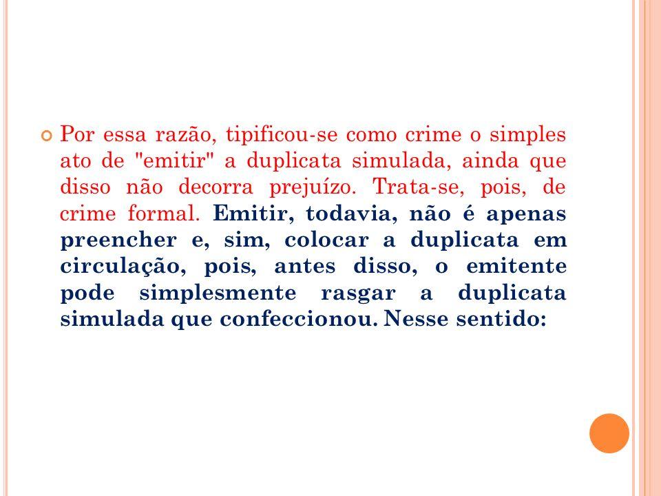 Por essa razão, tipificou-se como crime o simples ato de emitir a duplicata simulada, ainda que disso não decorra prejuízo.