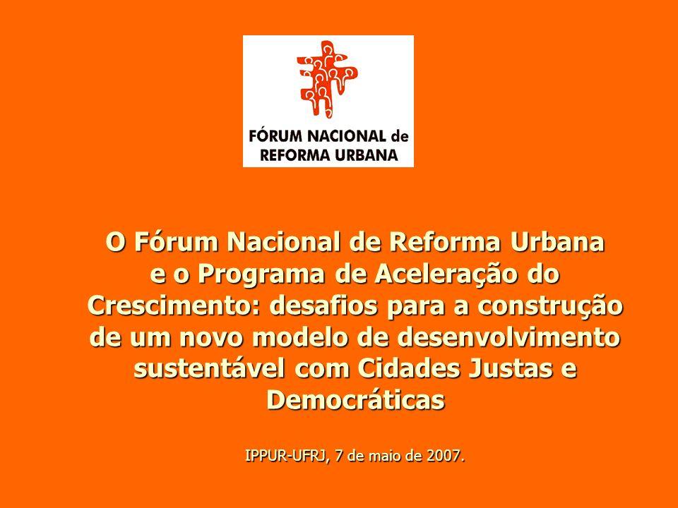 O Fórum Nacional de Reforma Urbana e o Programa de Aceleração do Crescimento: desafios para a construção de um novo modelo de desenvolvimento sustentável com Cidades Justas e Democráticas IPPUR-UFRJ, 7 de maio de 2007.
