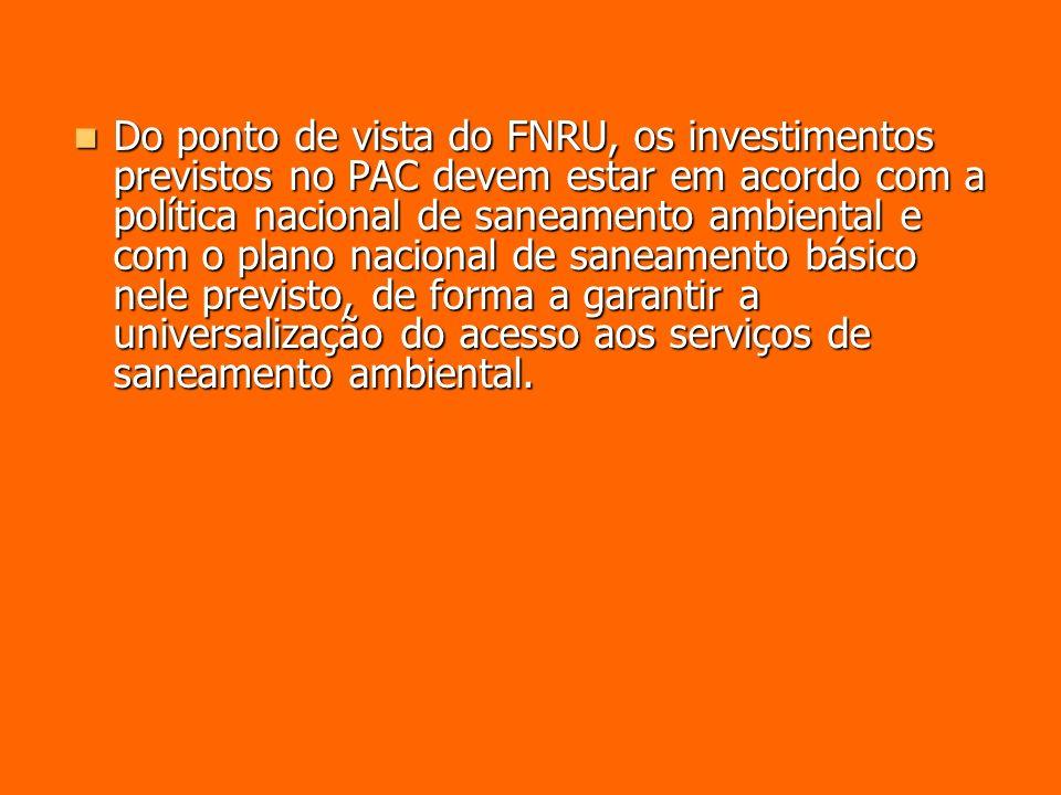 Do ponto de vista do FNRU, os investimentos previstos no PAC devem estar em acordo com a política nacional de saneamento ambiental e com o plano nacional de saneamento básico nele previsto, de forma a garantir a universalização do acesso aos serviços de saneamento ambiental.