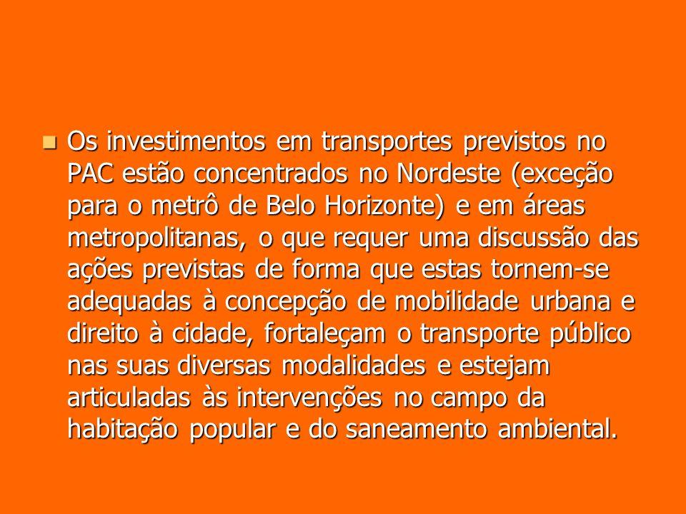 Os investimentos em transportes previstos no PAC estão concentrados no Nordeste (exceção para o metrô de Belo Horizonte) e em áreas metropolitanas, o que requer uma discussão das ações previstas de forma que estas tornem-se adequadas à concepção de mobilidade urbana e direito à cidade, fortaleçam o transporte público nas suas diversas modalidades e estejam articuladas às intervenções no campo da habitação popular e do saneamento ambiental.