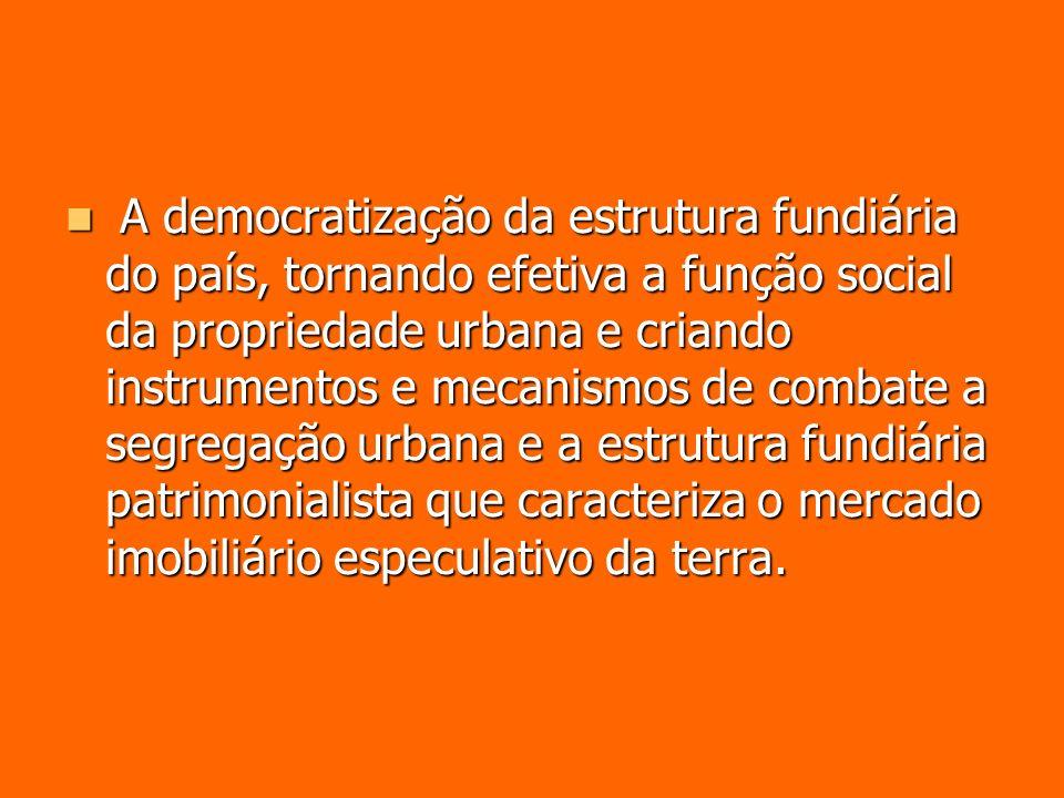 A democratização da estrutura fundiária do país, tornando efetiva a função social da propriedade urbana e criando instrumentos e mecanismos de combate a segregação urbana e a estrutura fundiária patrimonialista que caracteriza o mercado imobiliário especulativo da terra.