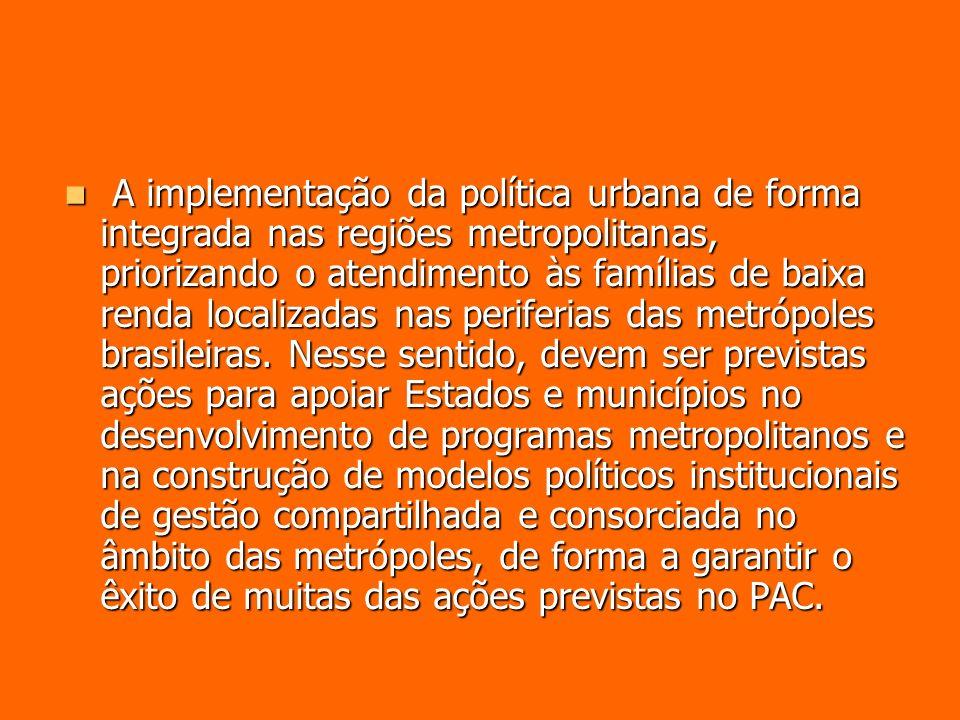 A implementação da política urbana de forma integrada nas regiões metropolitanas, priorizando o atendimento às famílias de baixa renda localizadas nas periferias das metrópoles brasileiras.