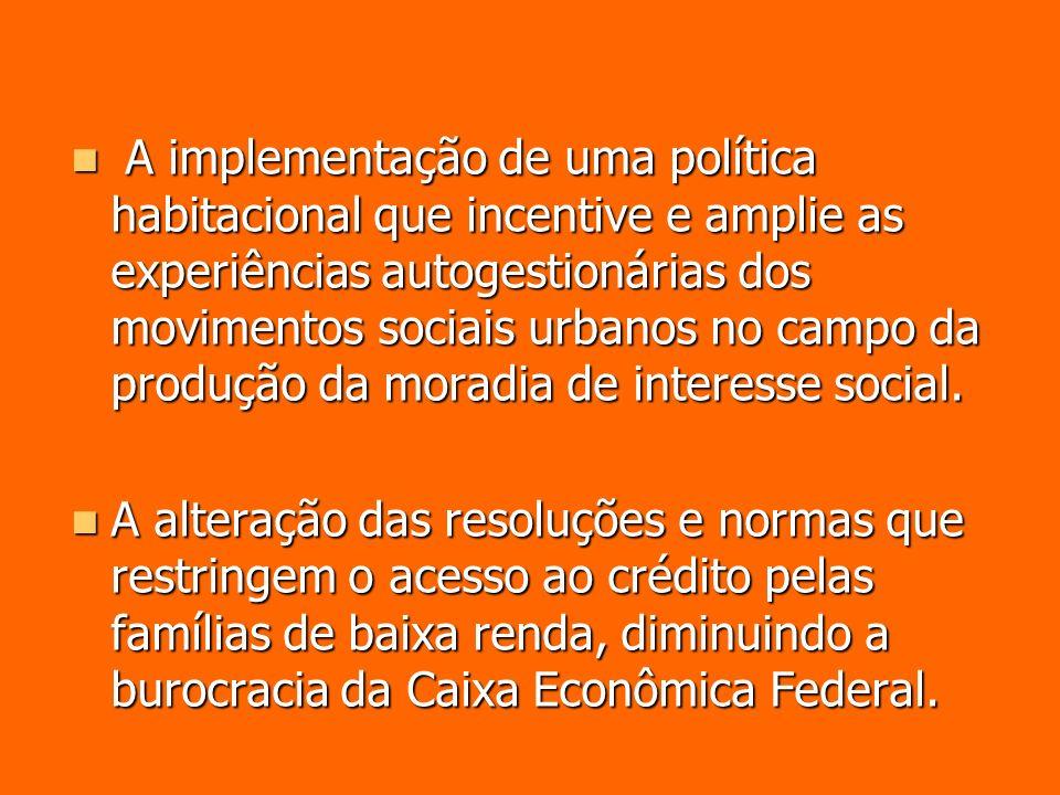 A implementação de uma política habitacional que incentive e amplie as experiências autogestionárias dos movimentos sociais urbanos no campo da produção da moradia de interesse social.
