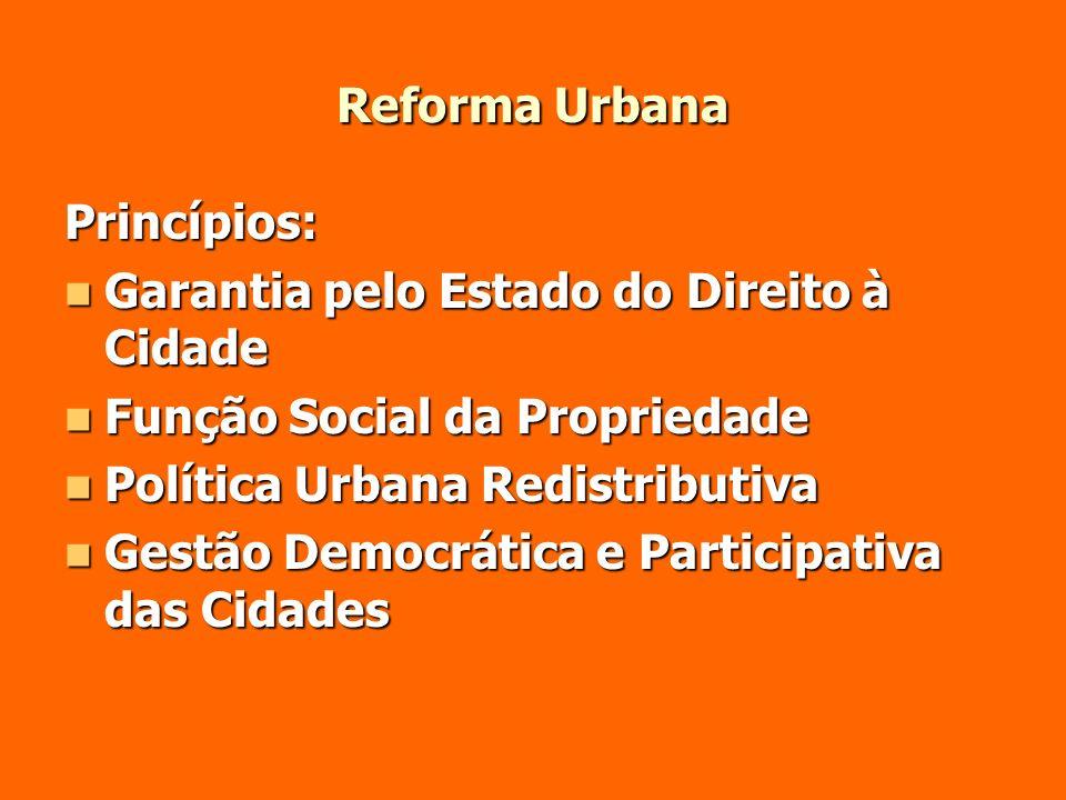 Reforma UrbanaPrincípios: Garantia pelo Estado do Direito à Cidade. Função Social da Propriedade. Política Urbana Redistributiva.