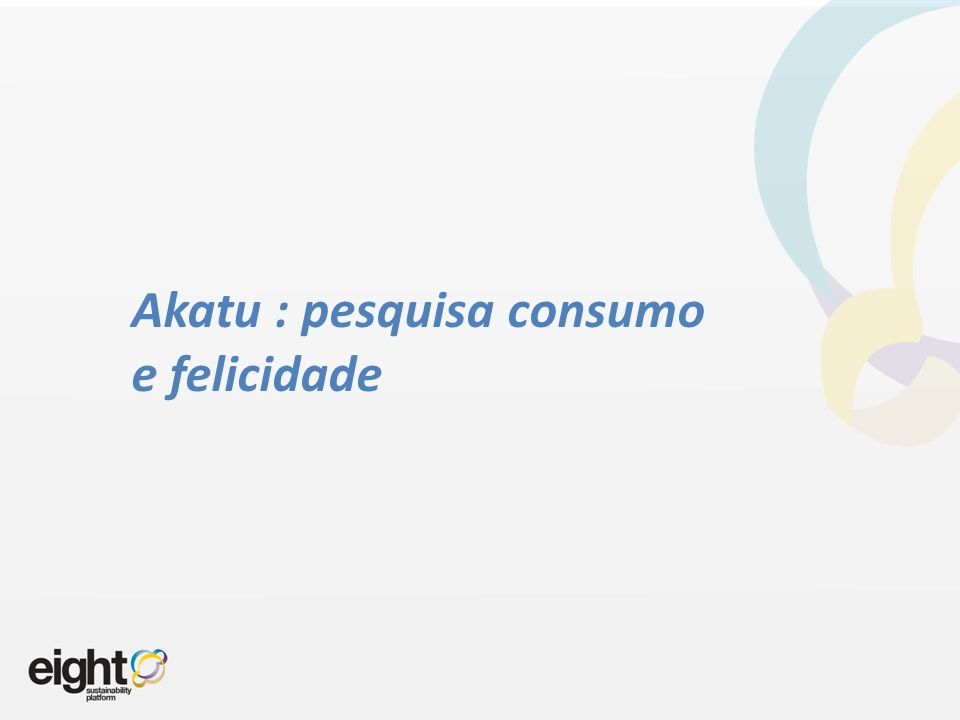 Akatu : pesquisa consumo e felicidade