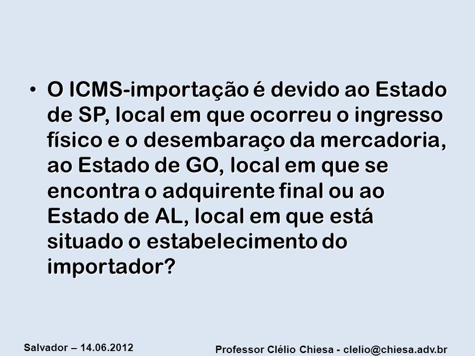 O ICMS-importação é devido ao Estado de SP, local em que ocorreu o ingresso físico e o desembaraço da mercadoria, ao Estado de GO, local em que se encontra o adquirente final ou ao Estado de AL, local em que está situado o estabelecimento do importador