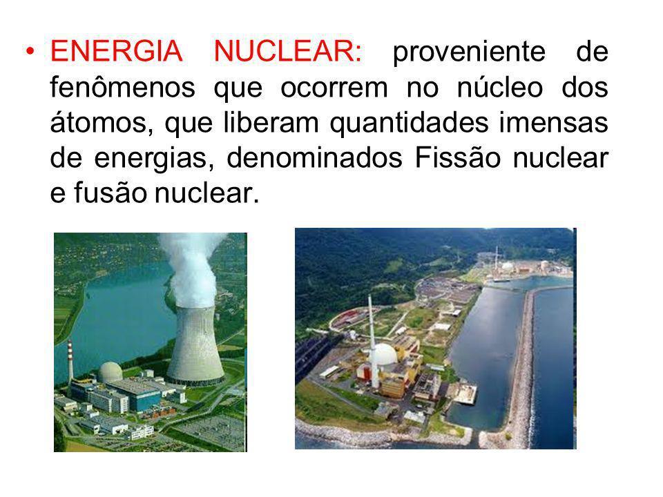 ENERGIA NUCLEAR: proveniente de fenômenos que ocorrem no núcleo dos átomos, que liberam quantidades imensas de energias, denominados Fissão nuclear e fusão nuclear.