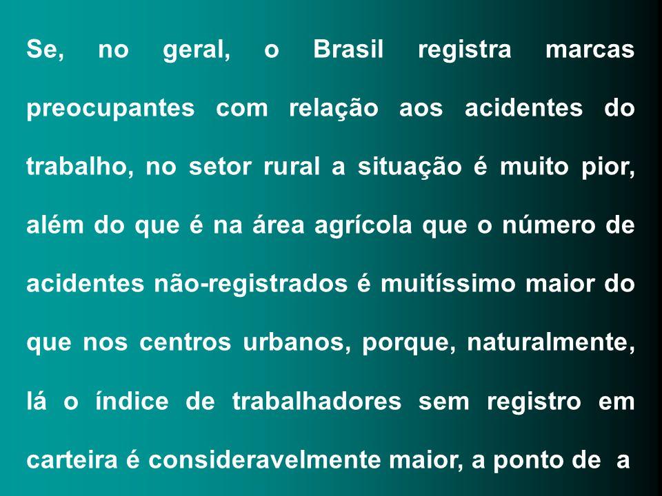 Se, no geral, o Brasil registra marcas preocupantes com relação aos acidentes do trabalho, no setor rural a situação é muito pior, além do que é na área agrícola que o número de acidentes não-registrados é muitíssimo maior do que nos centros urbanos, porque, naturalmente, lá o índice de trabalhadores sem registro em carteira é consideravelmente maior, a ponto de a