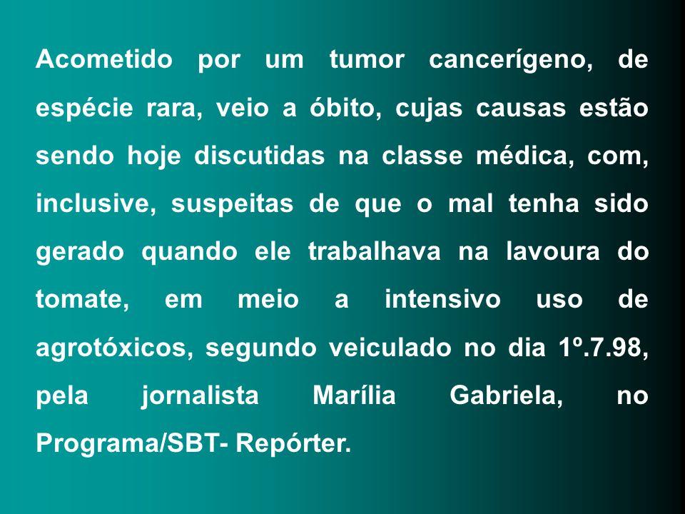 Acometido por um tumor cancerígeno, de espécie rara, veio a óbito, cujas causas estão sendo hoje discutidas na classe médica, com, inclusive, suspeitas de que o mal tenha sido gerado quando ele trabalhava na lavoura do tomate, em meio a intensivo uso de agrotóxicos, segundo veiculado no dia 1º.7.98, pela jornalista Marília Gabriela, no Programa/SBT- Repórter.