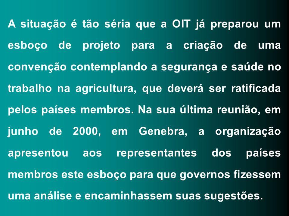 A situação é tão séria que a OIT já preparou um esboço de projeto para a criação de uma convenção contemplando a segurança e saúde no trabalho na agricultura, que deverá ser ratificada pelos países membros.