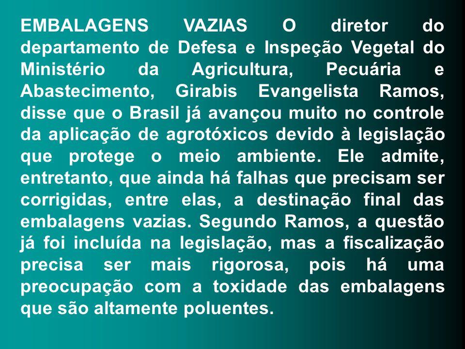 EMBALAGENS VAZIAS O diretor do departamento de Defesa e Inspeção Vegetal do Ministério da Agricultura, Pecuária e Abastecimento, Girabis Evangelista Ramos, disse que o Brasil já avançou muito no controle da aplicação de agrotóxicos devido à legislação que protege o meio ambiente.
