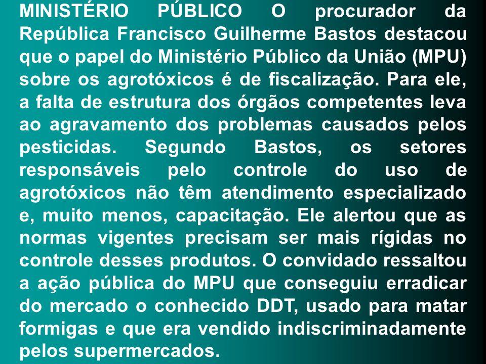 MINISTÉRIO PÚBLICO O procurador da República Francisco Guilherme Bastos destacou que o papel do Ministério Público da União (MPU) sobre os agrotóxicos é de fiscalização.