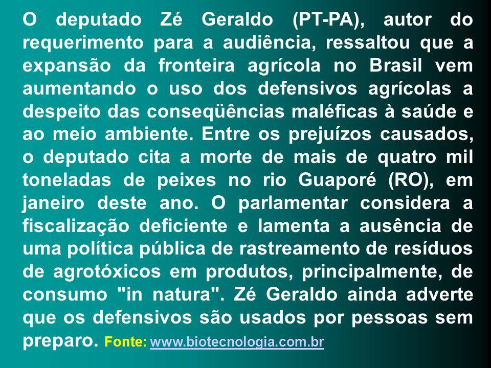 O deputado Zé Geraldo (PT-PA), autor do requerimento para a audiência, ressaltou que a expansão da fronteira agrícola no Brasil vem aumentando o uso dos defensivos agrícolas a despeito das conseqüências maléficas à saúde e ao meio ambiente.