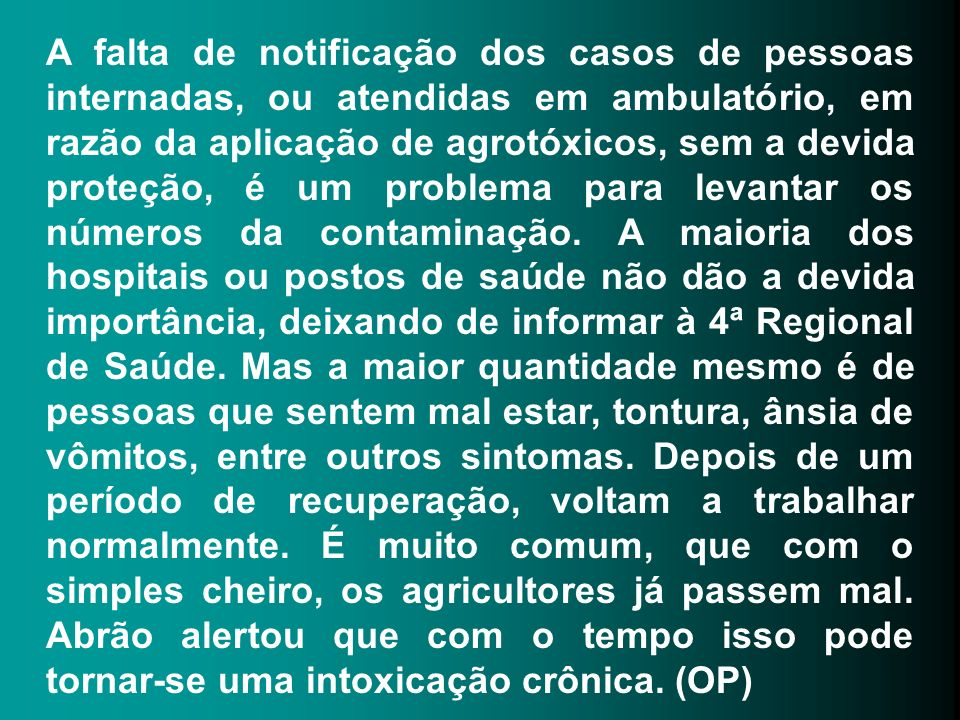 A falta de notificação dos casos de pessoas internadas, ou atendidas em ambulatório, em razão da aplicação de agrotóxicos, sem a devida proteção, é um problema para levantar os números da contaminação.