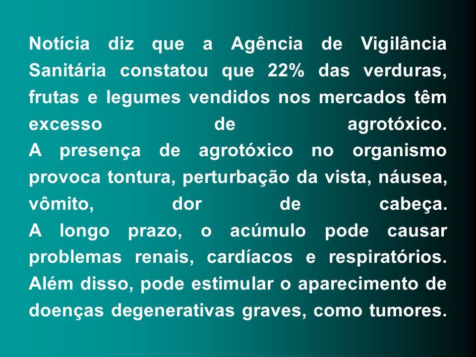 Notícia diz que a Agência de Vigilância Sanitária constatou que 22% das verduras, frutas e legumes vendidos nos mercados têm excesso de agrotóxico.