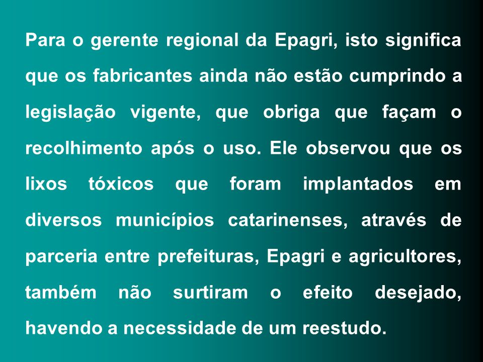 Para o gerente regional da Epagri, isto significa que os fabricantes ainda não estão cumprindo a legislação vigente, que obriga que façam o recolhimento após o uso.