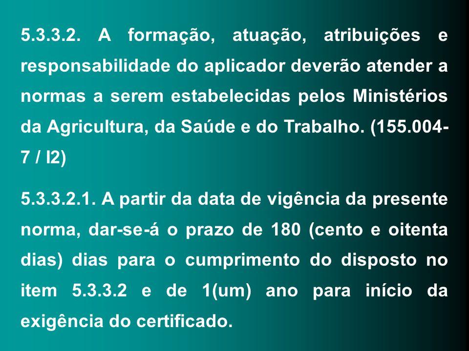 5.3.3.2. A formação, atuação, atribuições e responsabilidade do aplicador deverão atender a normas a serem estabelecidas pelos Ministérios da Agricultura, da Saúde e do Trabalho. (155.004-7 / I2)