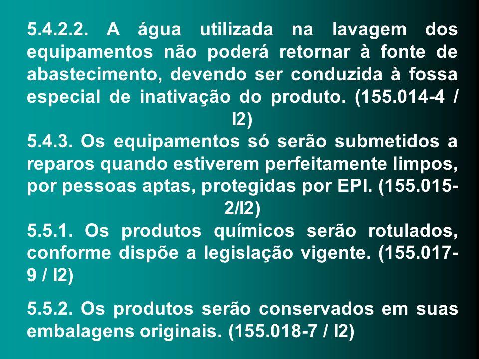 5.4.2.2. A água utilizada na lavagem dos equipamentos não poderá retornar à fonte de abastecimento, devendo ser conduzida à fossa especial de inativação do produto. (155.014-4 / I2) 5.4.3. Os equipamentos só serão submetidos a reparos quando estiverem perfeitamente limpos, por pessoas aptas, protegidas por EPI. (155.015-2/I2) 5.5.1. Os produtos químicos serão rotulados, conforme dispõe a legislação vigente. (155.017-9 / I2)