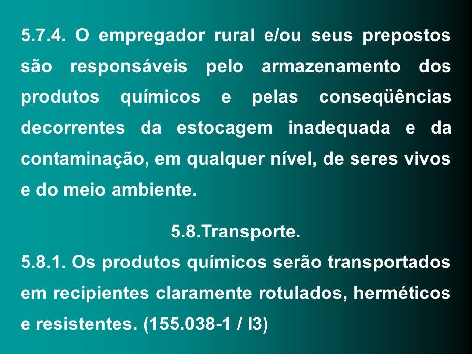 5.7.4. O empregador rural e/ou seus prepostos são responsáveis pelo armazenamento dos produtos químicos e pelas conseqüências decorrentes da estocagem inadequada e da contaminação, em qualquer nível, de seres vivos e do meio ambiente.