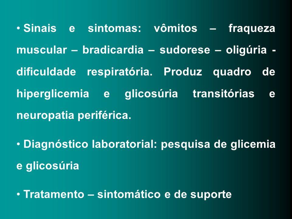 Sinais e sintomas: vômitos – fraqueza muscular – bradicardia – sudorese – oligúria - dificuldade respiratória. Produz quadro de hiperglicemia e glicosúria transitórias e neuropatia periférica.