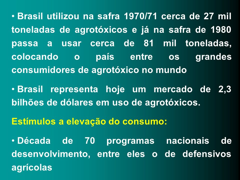 Brasil utilizou na safra 1970/71 cerca de 27 mil toneladas de agrotóxicos e já na safra de 1980 passa a usar cerca de 81 mil toneladas, colocando o país entre os grandes consumidores de agrotóxico no mundo