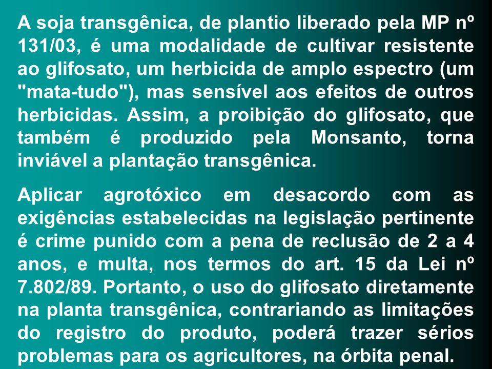 A soja transgênica, de plantio liberado pela MP nº 131/03, é uma modalidade de cultivar resistente ao glifosato, um herbicida de amplo espectro (um mata-tudo ), mas sensível aos efeitos de outros herbicidas. Assim, a proibição do glifosato, que também é produzido pela Monsanto, torna inviável a plantação transgênica.