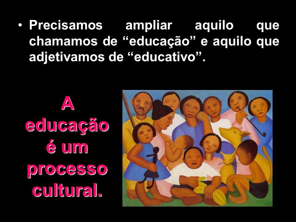 A educação é um processo cultural.