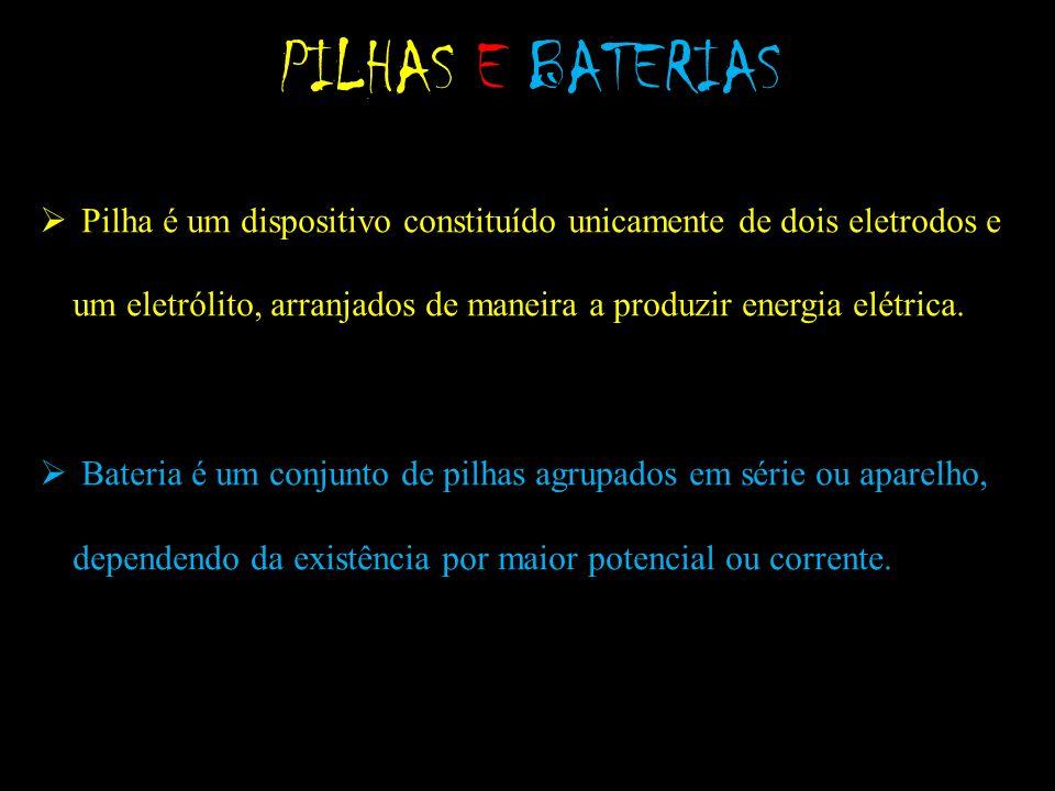 PILHAS E BATERIAS Pilha é um dispositivo constituído unicamente de dois eletrodos e um eletrólito, arranjados de maneira a produzir energia elétrica.