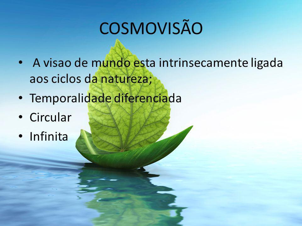 COSMOVISÃO A visao de mundo esta intrinsecamente ligada aos ciclos da natureza; Temporalidade diferenciada.