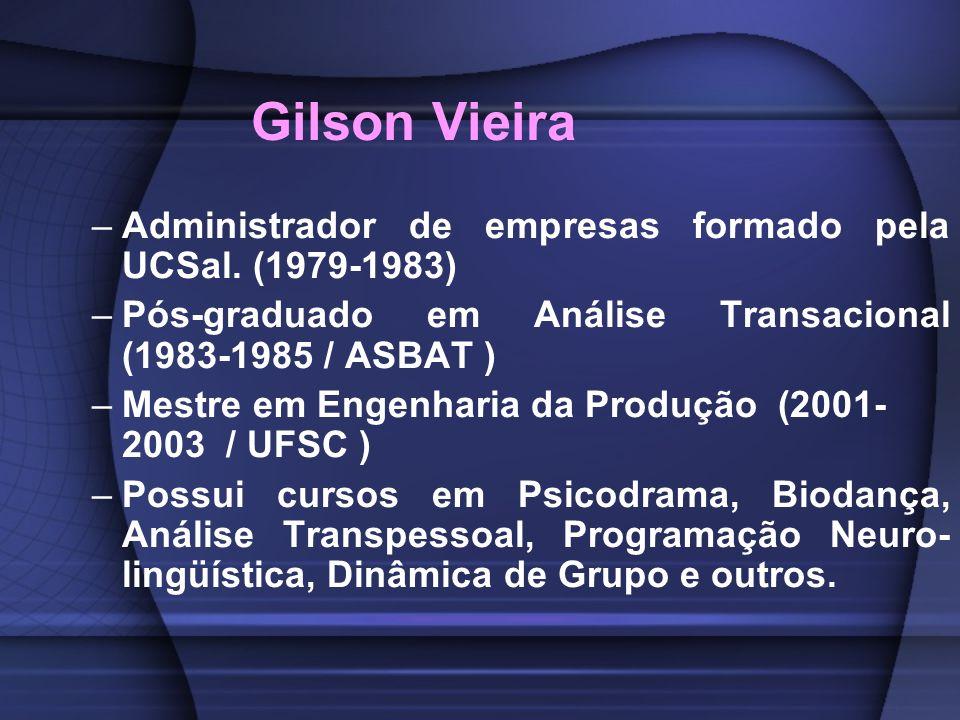 Gilson Vieira Administrador de empresas formado pela UCSal. (1979-1983) Pós-graduado em Análise Transacional (1983-1985 / ASBAT )