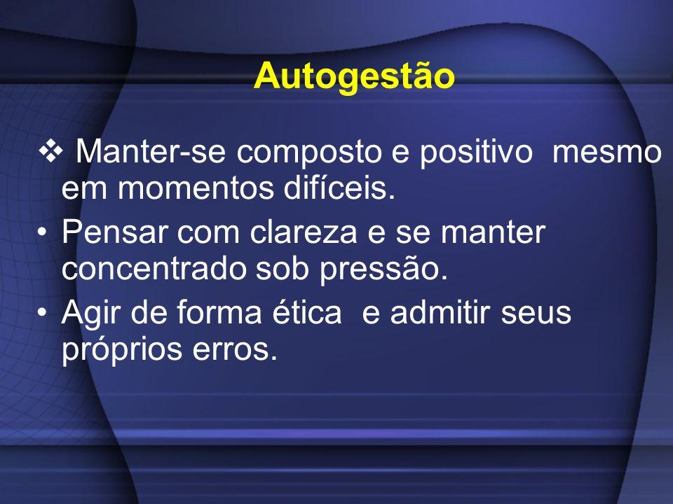Autogestão Manter-se composto e positivo mesmo em momentos difíceis.