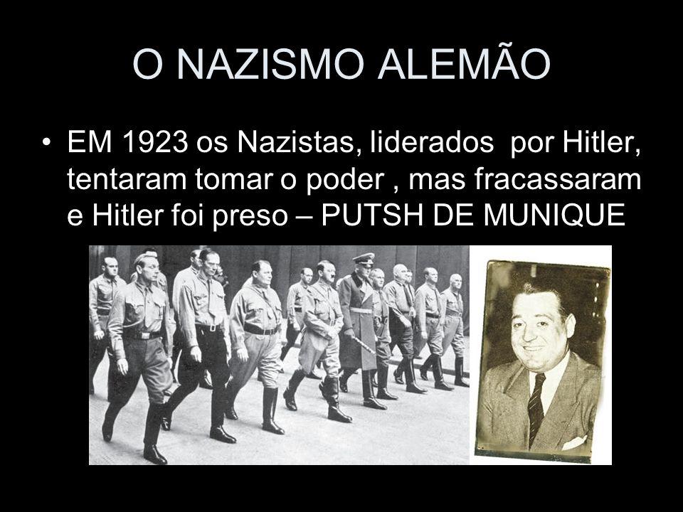 O NAZISMO ALEMÃO EM 1923 os Nazistas, liderados por Hitler, tentaram tomar o poder , mas fracassaram e Hitler foi preso – PUTSH DE MUNIQUE.