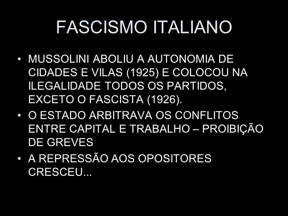 FASCISMO ITALIANO MUSSOLINI ABOLIU A AUTONOMIA DE CIDADES E VILAS (1925) E COLOCOU NA ILEGALIDADE TODOS OS PARTIDOS, EXCETO O FASCISTA (1926).