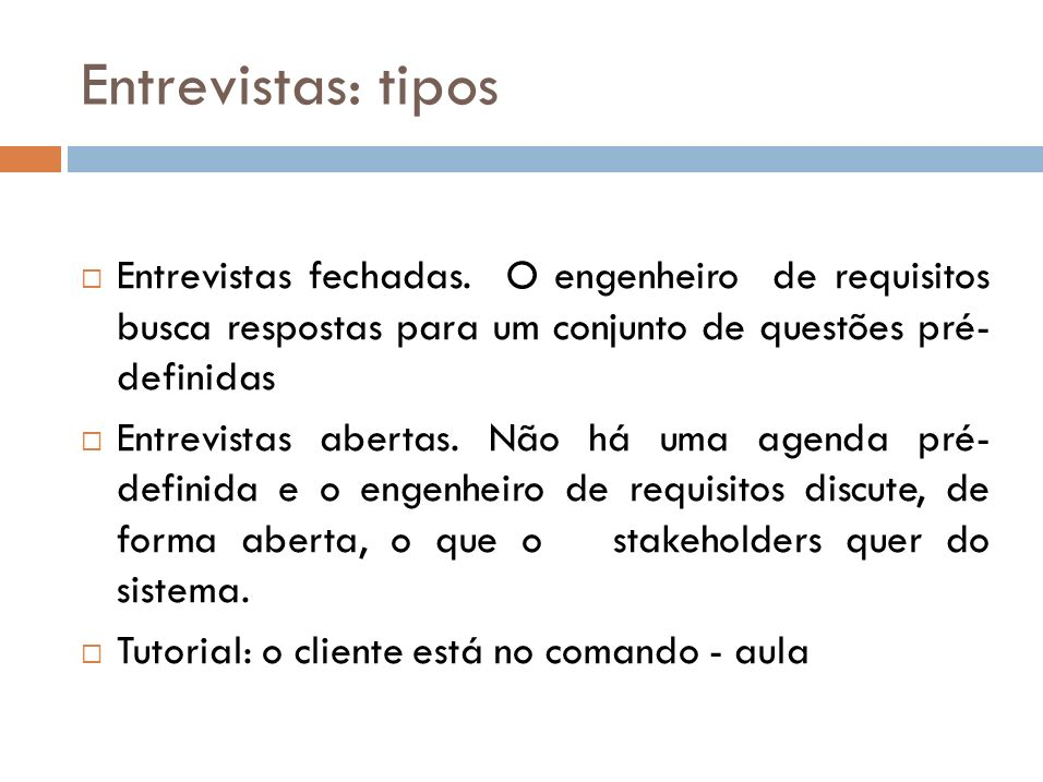 Entrevistas: tipos Entrevistas fechadas. O engenheiro de requisitos busca respostas para um conjunto de questões pré- definidas.