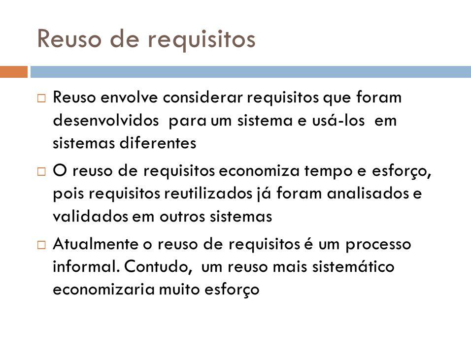 Reuso de requisitos Reuso envolve considerar requisitos que foram desenvolvidos para um sistema e usá-los em sistemas diferentes.