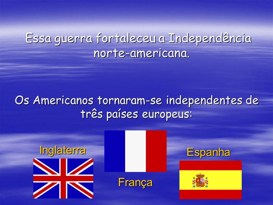 Essa guerra fortaleceu a Independência norte-americana.