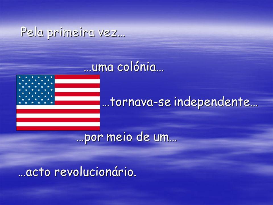 Pela primeira vez… …uma colónia… …tornava-se independente… …por meio de um… …acto revolucionário.