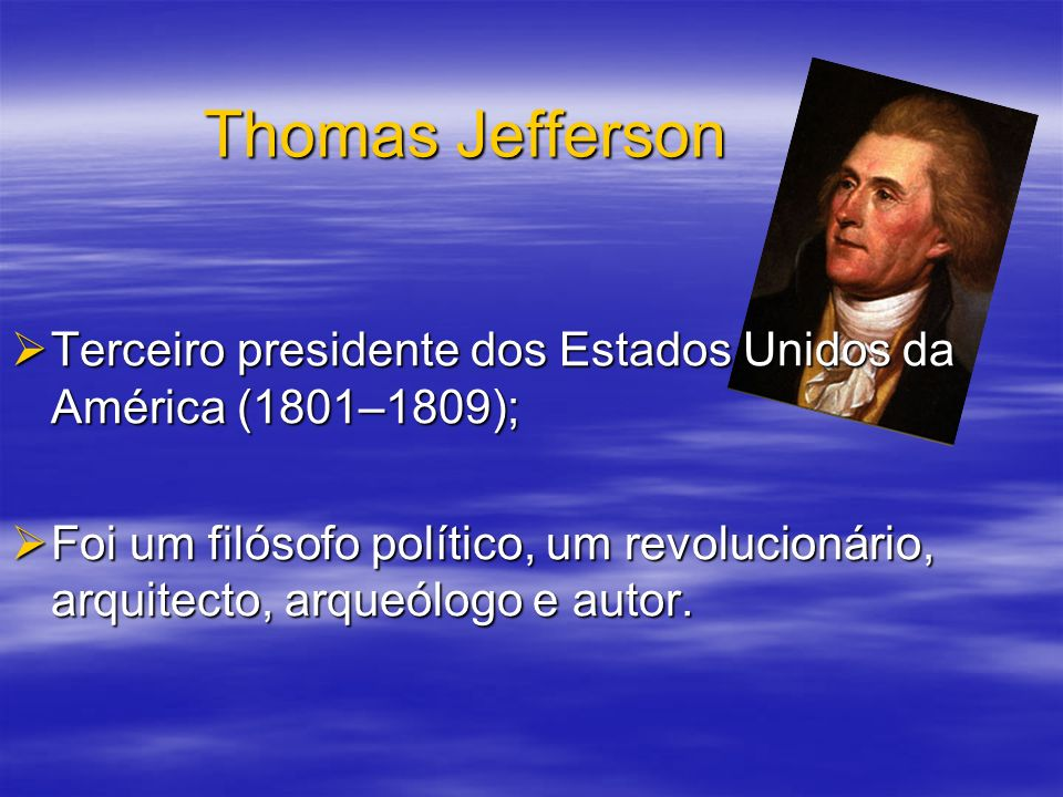 Thomas Jefferson Terceiro presidente dos Estados Unidos da América (1801–1809);