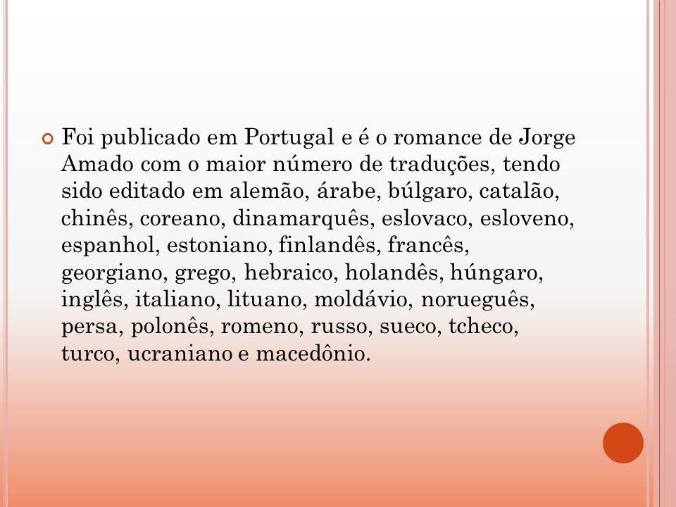 Foi publicado em Portugal e é o romance de Jorge Amado com o maior número de traduções, tendo sido editado em alemão, árabe, búlgaro, catalão, chinês, coreano, dinamarquês, eslovaco, esloveno, espanhol, estoniano, finlandês, francês, georgiano, grego, hebraico, holandês, húngaro, inglês, italiano, lituano, moldávio, norueguês, persa, polonês, romeno, russo, sueco, tcheco, turco, ucraniano e macedônio.