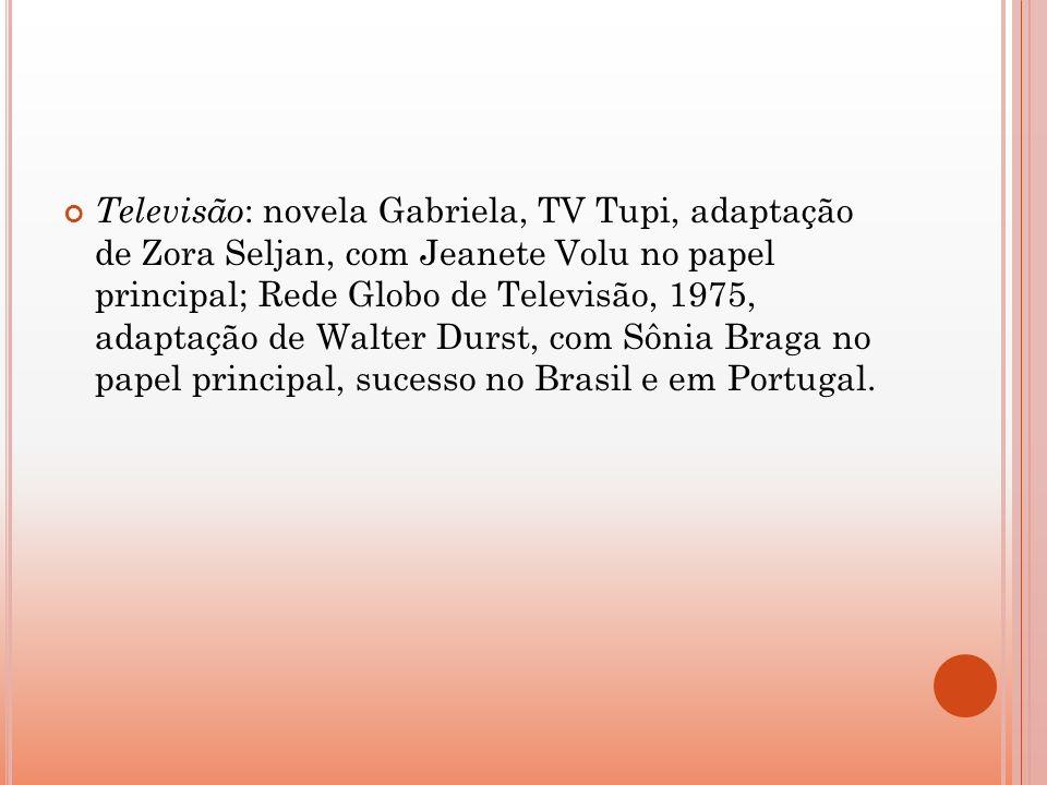 Televisão: novela Gabriela, TV Tupi, adaptação de Zora Seljan, com Jeanete Volu no papel principal; Rede Globo de Televisão, 1975, adaptação de Walter Durst, com Sônia Braga no papel principal, sucesso no Brasil e em Portugal.
