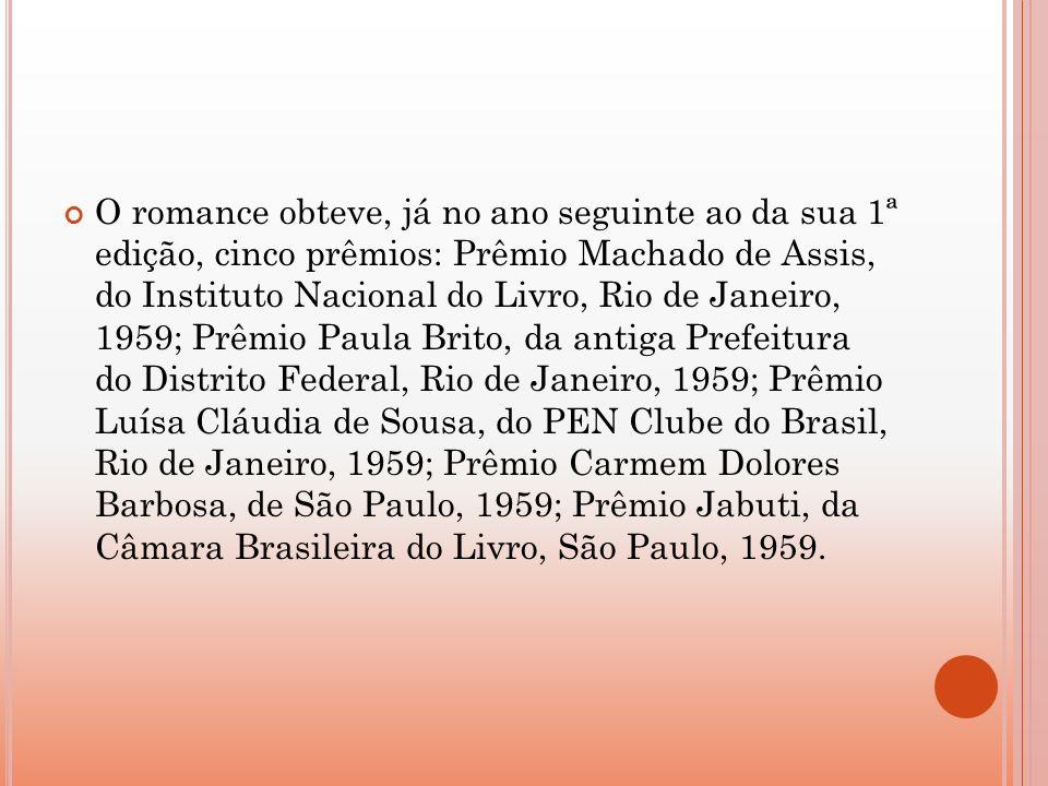 O romance obteve, já no ano seguinte ao da sua 1ª edição, cinco prêmios: Prêmio Machado de Assis, do Instituto Nacional do Livro, Rio de Janeiro, 1959; Prêmio Paula Brito, da antiga Prefeitura do Distrito Federal, Rio de Janeiro, 1959; Prêmio Luísa Cláudia de Sousa, do PEN Clube do Brasil, Rio de Janeiro, 1959; Prêmio Carmem Dolores Barbosa, de São Paulo, 1959; Prêmio Jabuti, da Câmara Brasileira do Livro, São Paulo, 1959.