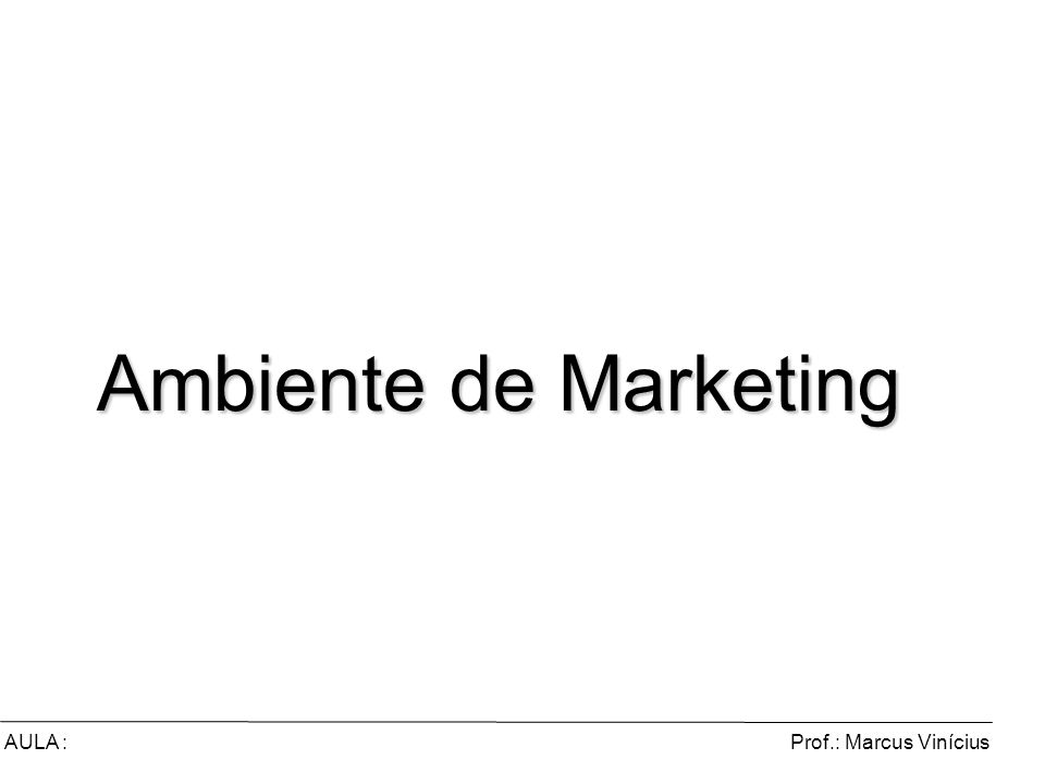 Ambiente de Marketing AULA : Prof.: Marcus Vinícius